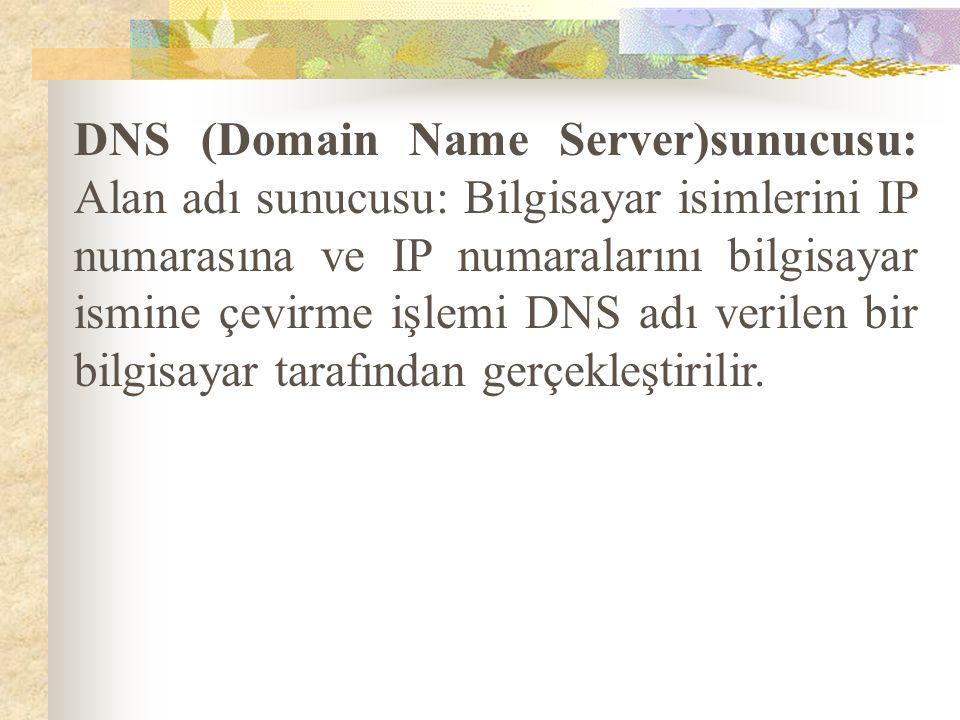 DNS (Domain Name Server)sunucusu: Alan adı sunucusu: Bilgisayar isimlerini IP numarasına ve IP numaralarını bilgisayar ismine çevirme işlemi DNS adı v