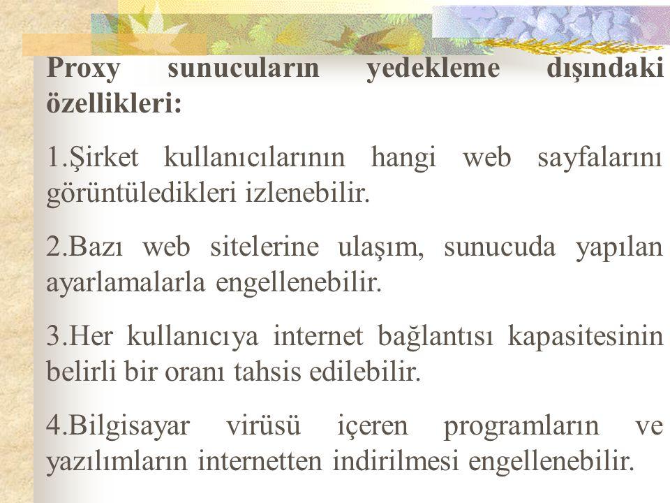 Proxy sunucuların yedekleme dışındaki özellikleri: 1.Şirket kullanıcılarının hangi web sayfalarını görüntüledikleri izlenebilir. 2.Bazı web sitelerine