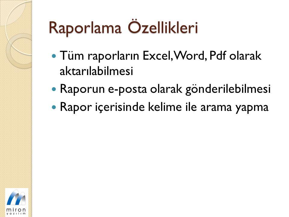 Raporlama Özellikleri Tüm raporların Excel, Word, Pdf olarak aktarılabilmesi Raporun e-posta olarak gönderilebilmesi Rapor içerisinde kelime ile arama yapma