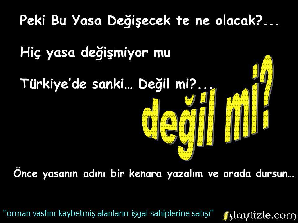 Peki Bu Yasa Değişecek te ne olacak?...Hiç yasa değişmiyor mu Türkiye'de sanki… Değil mi?...