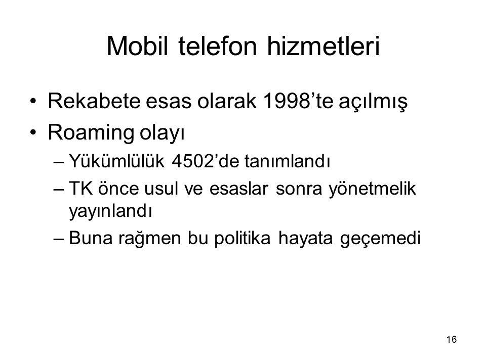 16 Mobil telefon hizmetleri Rekabete esas olarak 1998'te açılmış Roaming olayı –Yükümlülük 4502'de tanımlandı –TK önce usul ve esaslar sonra yönetmeli