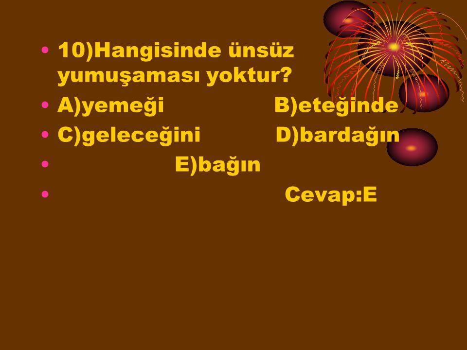 10)Hangisinde ünsüz yumuşaması yoktur? A)yemeği B)eteğinde C)geleceğini D)bardağın E)bağın Cevap:E