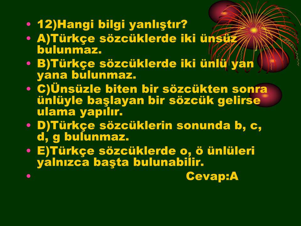12)Hangi bilgi yanlıştır? A)Türkçe sözcüklerde iki ünsüz bulunmaz. B)Türkçe sözcüklerde iki ünlü yan yana bulunmaz. C)Ünsüzle biten bir sözcükten sonr