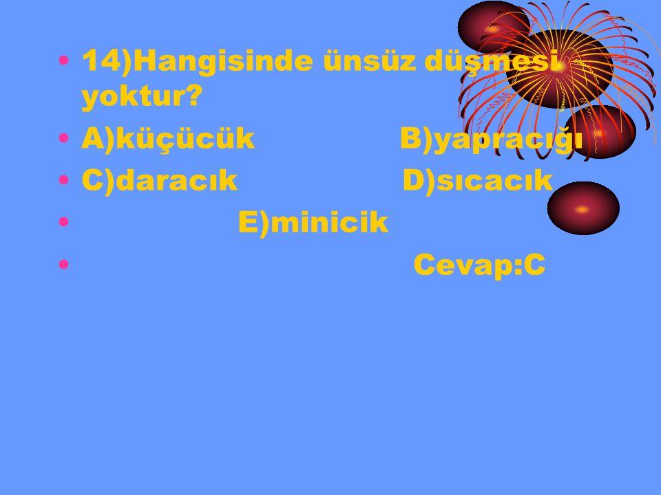 14)Hangisinde ünsüz düşmesi yoktur? A)küçücük B)yapracığı C)daracık D)sıcacık E)minicik Cevap:C