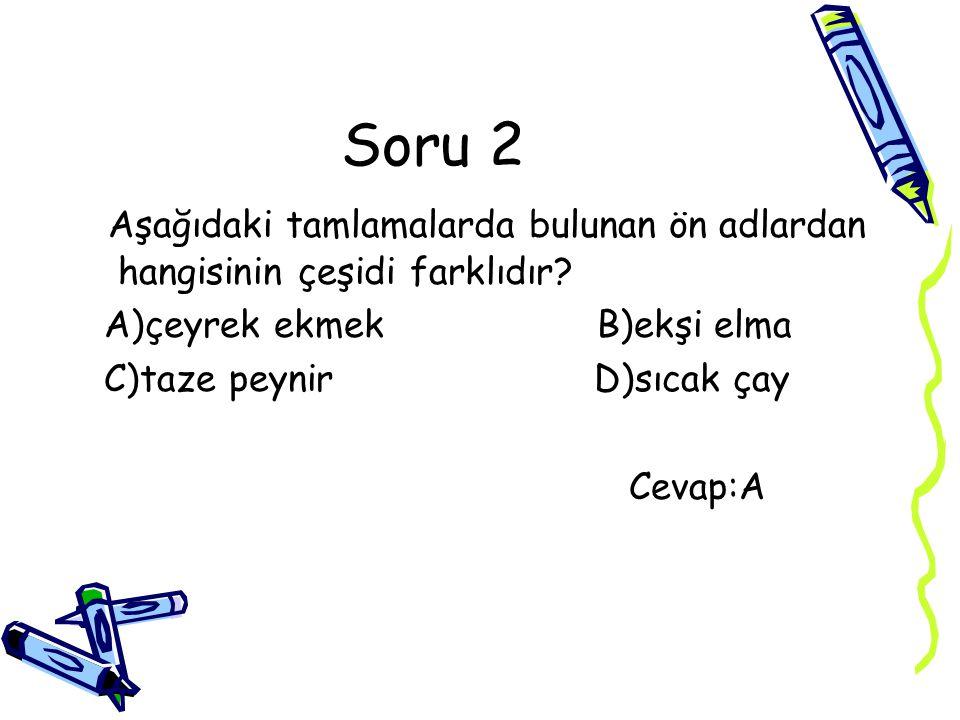 Soru 2 Aşağıdaki tamlamalarda bulunan ön adlardan hangisinin çeşidi farklıdır? A)çeyrek ekmek B)ekşi elma C)taze peynir D)sıcak çay Cevap:A