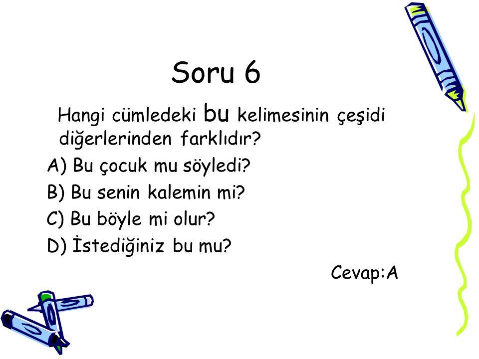 Soru 6 Hangi cümledeki bu kelimesinin çeşidi diğerlerinden farklıdır? A) Bu çocuk mu söyledi? B) Bu senin kalemin mi? C) Bu böyle mi olur? D) İstediği