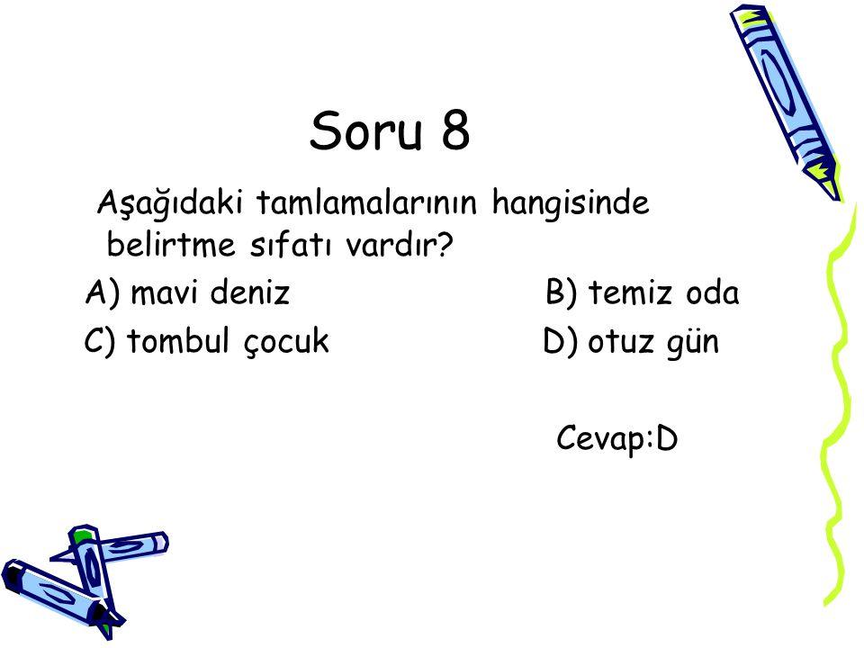 Soru 8 Aşağıdaki tamlamalarının hangisinde belirtme sıfatı vardır? A) mavi deniz B) temiz oda C) tombul çocuk D) otuz gün Cevap:D