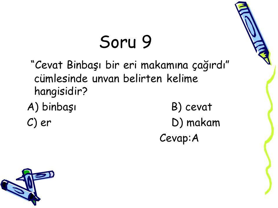 """Soru 9 """"Cevat Binbaşı bir eri makamına çağırdı"""" cümlesinde unvan belirten kelime hangisidir? A) binbaşı B) cevat C) er D) makam Cevap:A"""