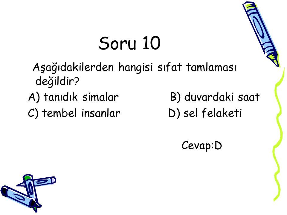 Soru 10 Aşağıdakilerden hangisi sıfat tamlaması değildir? A) tanıdık simalar B) duvardaki saat C) tembel insanlar D) sel felaketi Cevap:D