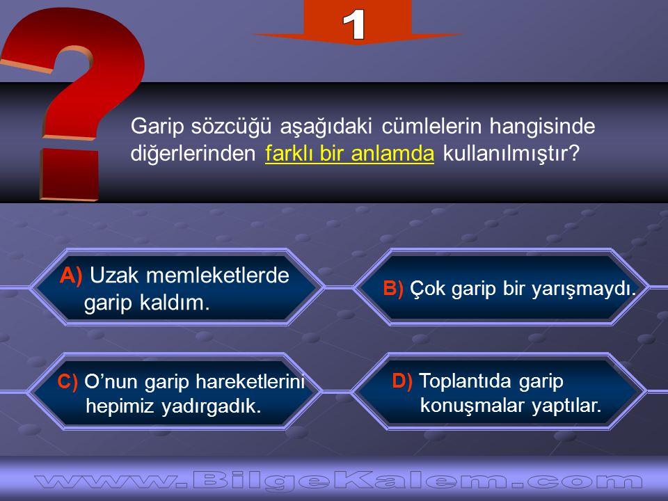 Garip sözcüğü aşağıdaki cümlelerin hangisinde diğerlerinden farklı bir anlamda kullanılmıştır? B) Çok garip bir yarışmaydı. C) O'nun garip hareketleri
