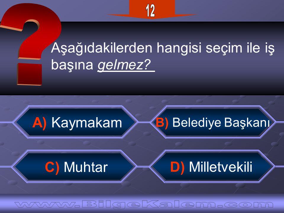 Aşağıdakilerden hangisi seçim ile iş başına gelmez? B) Belediye Başkanı A) Kaymakam D) Milletvekili