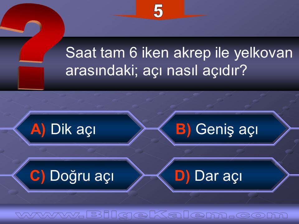 Saat tam 6 iken akrep ile yelkovan arasındaki; açı nasıl açıdır? B) Geniş açı A) Dik açı C) Doğru açı D) Dar açı