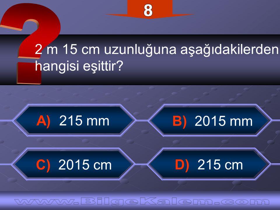 2 m 15 cm uzunluğuna aşağıdakilerden hangisi eşittir? C) 2015 cm B) 2015 mm D) 215 cm A) 215 mm