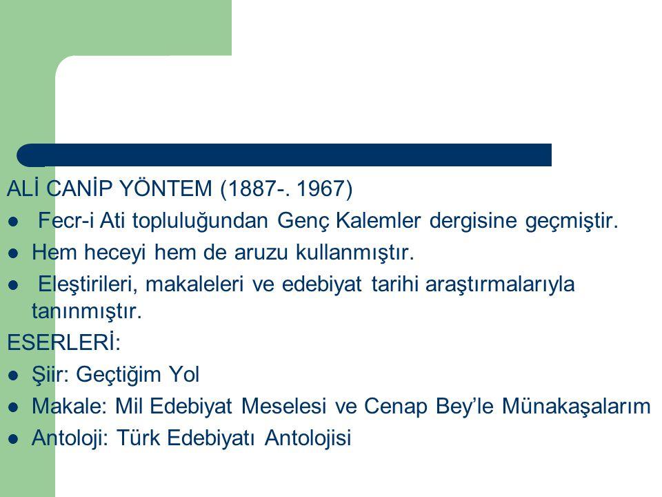 ALİ CANİP YÖNTEM (1887-. 1967) Fecr-i Ati topluluğundan Genç Kalemler dergisine geçmiştir. Hem heceyi hem de aruzu kullanmıştır. Eleştirileri, makalel