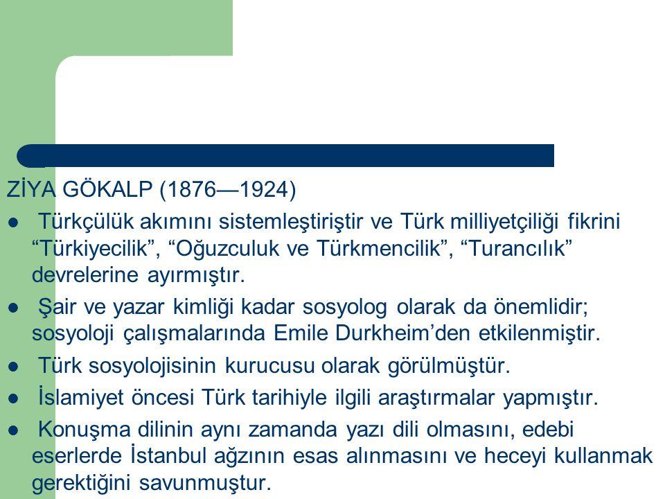"""ZİYA GÖKALP (1876—1924) Türkçülük akımını sistemleştiriştir ve Türk milliyetçiliği fikrini """"Türkiyecilik"""", """"Oğuzculuk ve Türkmencilik"""", """"Turancılık"""" d"""