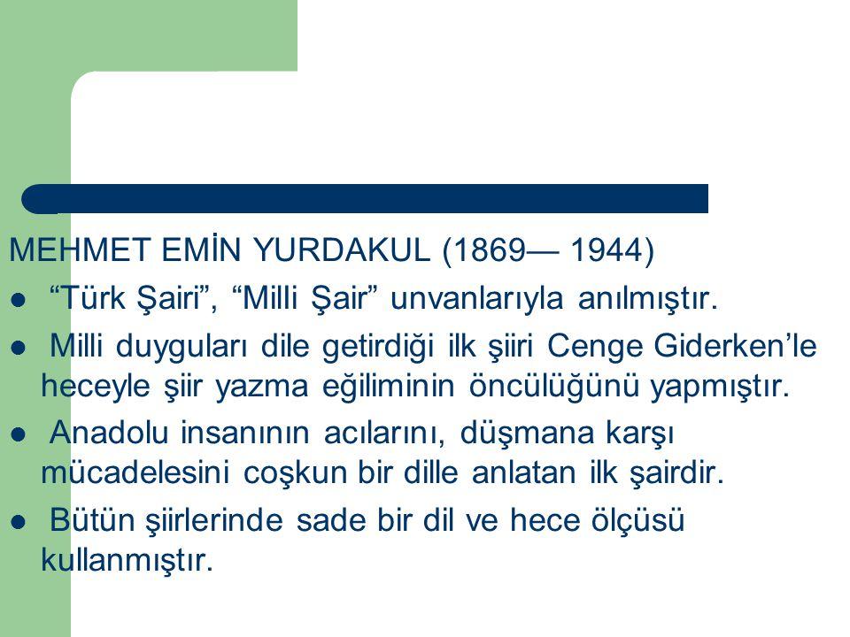 """MEHMET EMİN YURDAKUL (1869— 1944) """"Türk Şairi"""", """"MilIi Şair"""" unvanlarıyla anılmıştır. Milli duyguları dile getirdiği ilk şiiri Cenge Giderken'le hecey"""