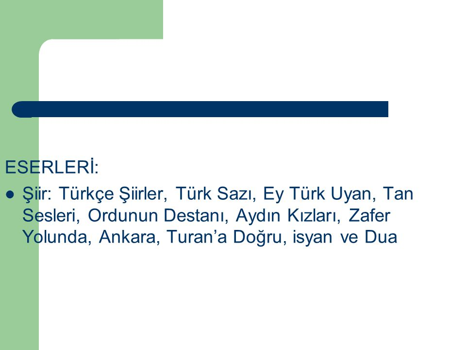 ESERLERİ: Şiir: Türkçe Şiirler, Türk Sazı, Ey Türk Uyan, Tan Sesleri, Ordunun Destanı, Aydın Kızları, Zafer Yolunda, Ankara, Turan'a Doğru, isyan ve D