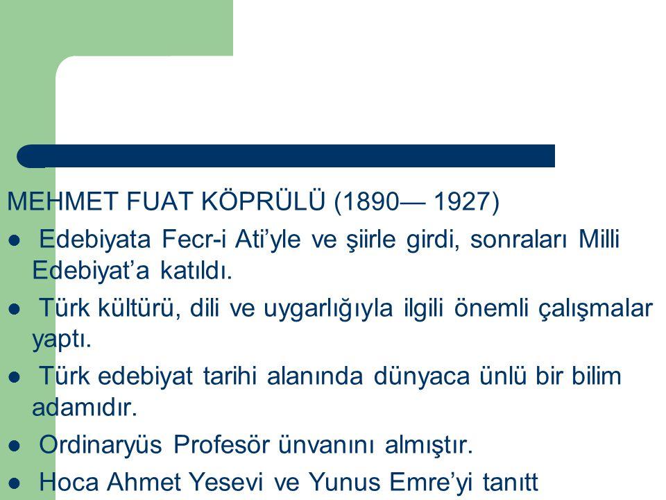 MEHMET FUAT KÖPRÜLÜ (1890— 1927) Edebiyata Fecr-i Ati'yle ve şiirle girdi, sonraları Milli Edebiyat'a katıldı. Türk kültürü, dili ve uygarlığıyla ilgi