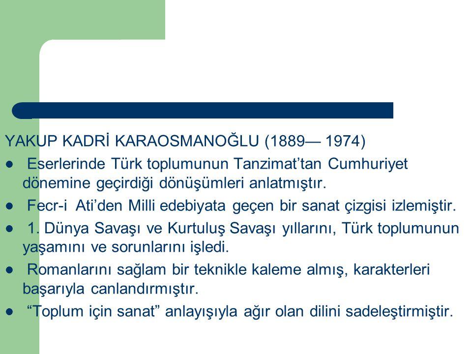 YAKUP KADRİ KARAOSMANOĞLU (1889— 1974) Eserlerinde Türk toplumunun Tanzimat'tan Cumhuriyet dönemine geçirdiği dönüşümleri anlatmıştır. Fecr-i Ati'den