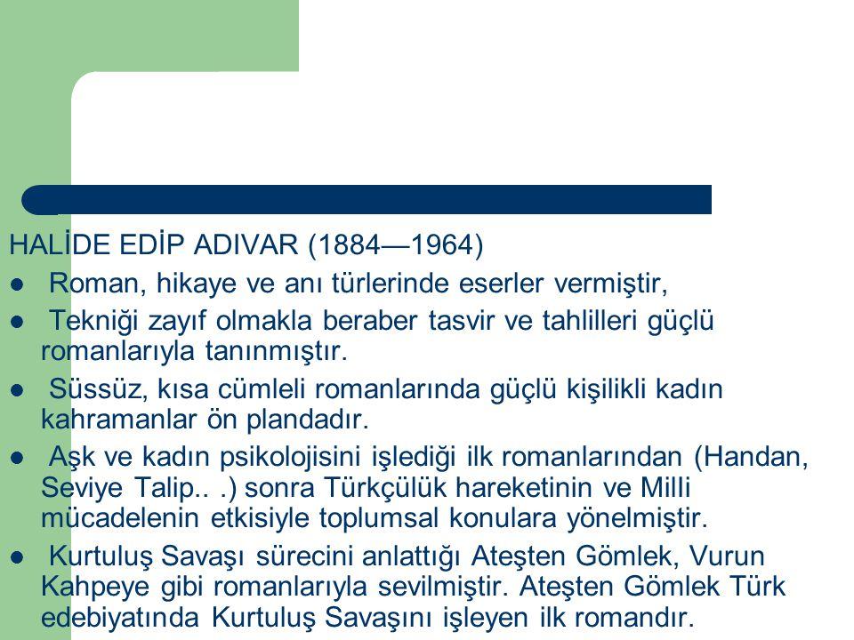 HALİDE EDİP ADIVAR (1884—1964) Roman, hikaye ve anı türlerinde eserler vermiştir, Tekniği zayıf olmakla beraber tasvir ve tahlilleri güçlü romanlarıyl
