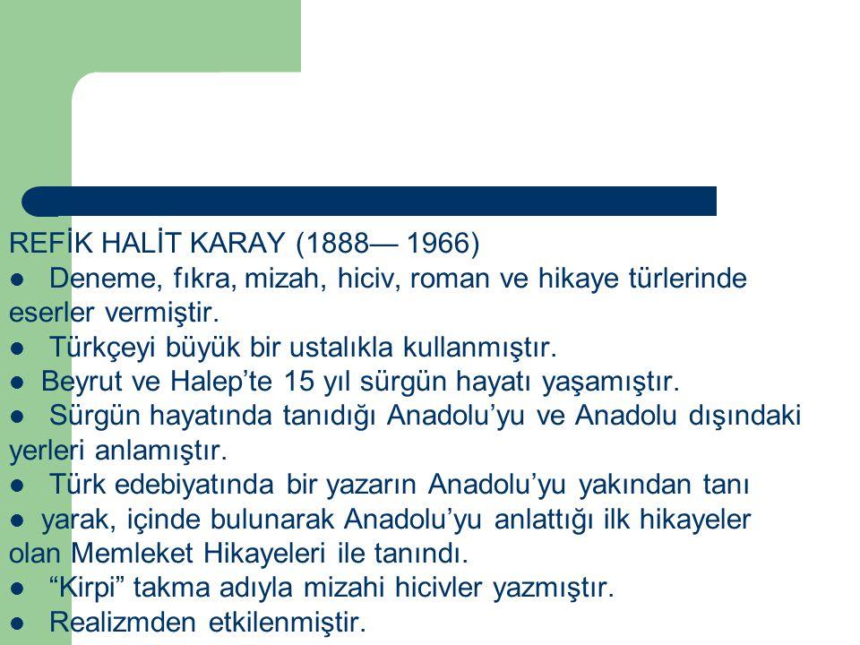 REFİK HALİT KARAY (1888— 1966) Deneme, fıkra, mizah, hiciv, roman ve hikaye türlerinde eserler vermiştir. Türkçeyi büyük bir ustalıkla kullanmıştır. B