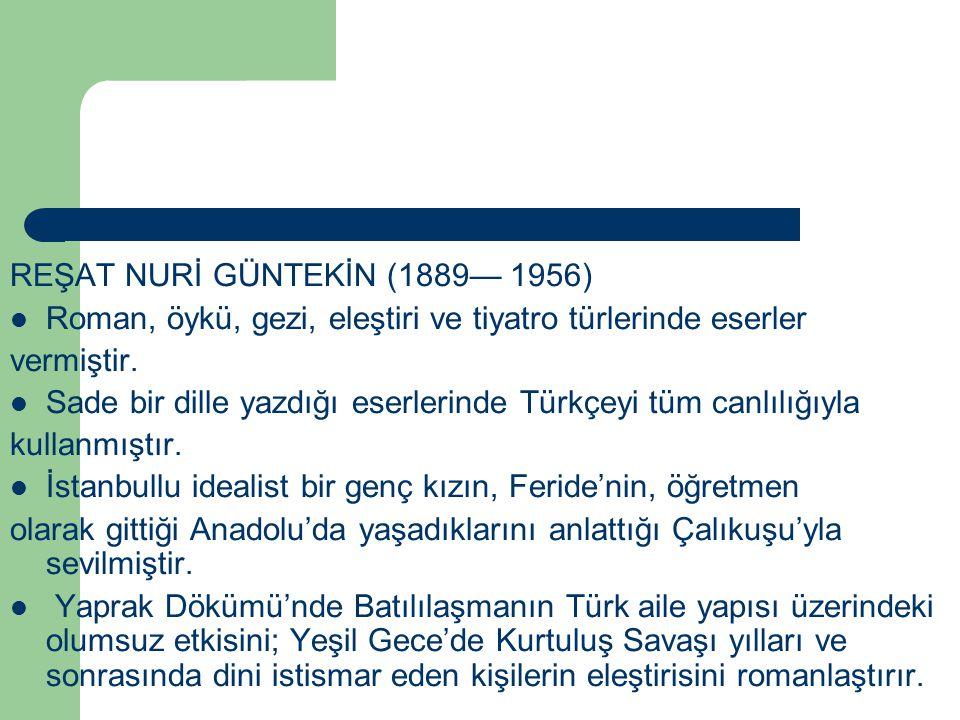 REŞAT NURİ GÜNTEKİN (1889— 1956) Roman, öykü, gezi, eleştiri ve tiyatro türlerinde eserler vermiştir. Sade bir dille yazdığı eserlerinde Türkçeyi tüm