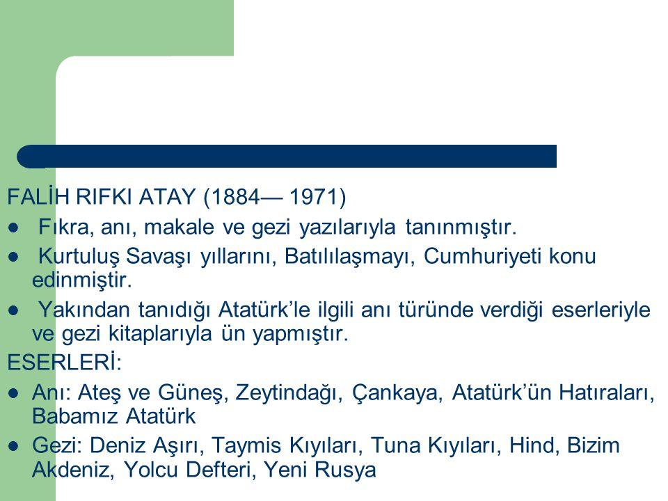 FALİH RIFKI ATAY (1884— 1971) Fıkra, anı, makale ve gezi yazılarıyla tanınmıştır. Kurtuluş Savaşı yıllarını, Batılılaşmayı, Cumhuriyeti konu edinmişti