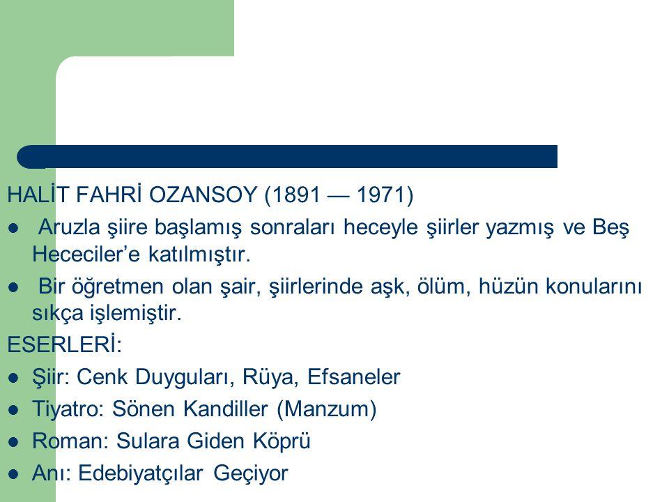 HALİT FAHRİ OZANSOY (1891 — 1971) Aruzla şiire başlamış sonraları heceyle şiirler yazmış ve Beş Hececiler'e katılmıştır. Bir öğretmen olan şair, şiirl
