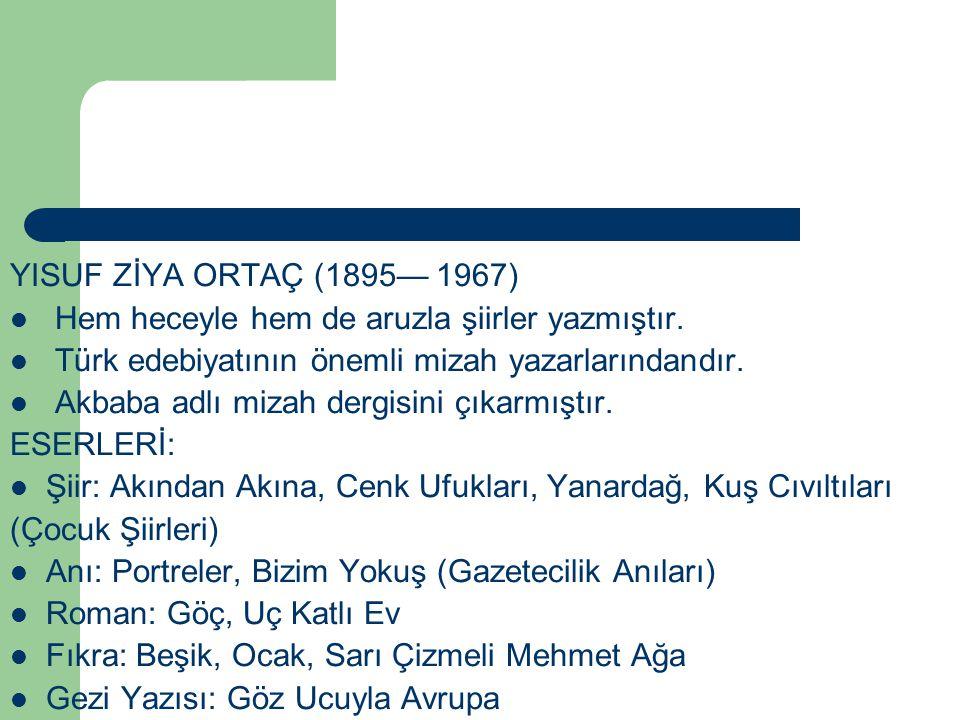 YISUF ZİYA ORTAÇ (1895— 1967) Hem heceyle hem de aruzla şiirler yazmıştır. Türk edebiyatının önemli mizah yazarlarındandır. Akbaba adlı mizah dergisin