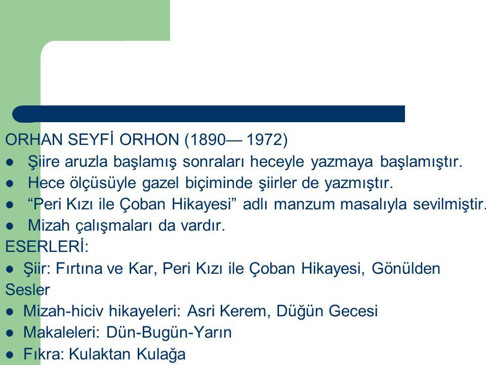 """ORHAN SEYFİ ORHON (1890— 1972) Şiire aruzla başlamış sonraları heceyle yazmaya başlamıştır. Hece ölçüsüyle gazel biçiminde şiirler de yazmıştır. """"Peri"""