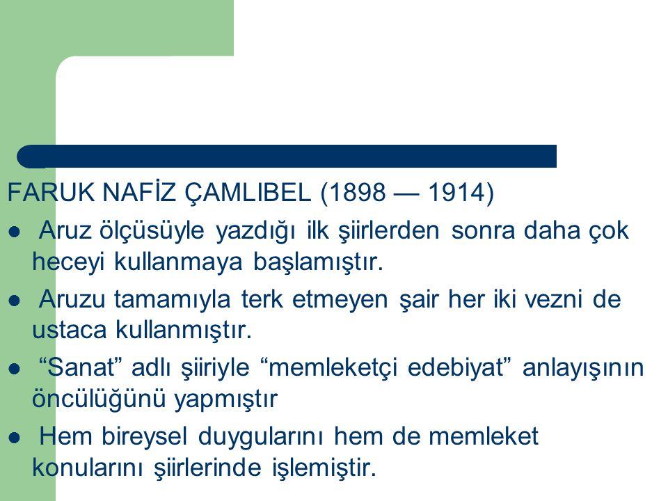 FARUK NAFİZ ÇAMLIBEL (1898 — 1914) Aruz ölçüsüyle yazdığı ilk şiirlerden sonra daha çok heceyi kullanmaya başlamıştır. Aruzu tamamıyla terk etmeyen şa