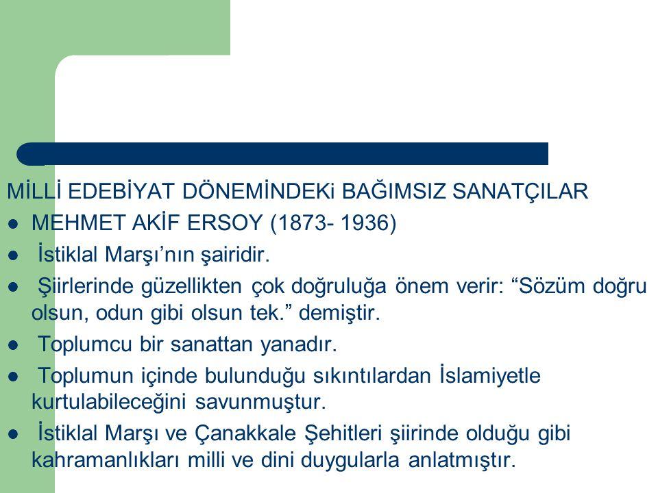 MİLLİ EDEBİYAT DÖNEMİNDEKi BAĞIMSIZ SANATÇILAR MEHMET AKİF ERSOY (1873- 1936) İstiklal Marşı'nın şairidir. Şiirlerinde güzellikten çok doğruluğa önem