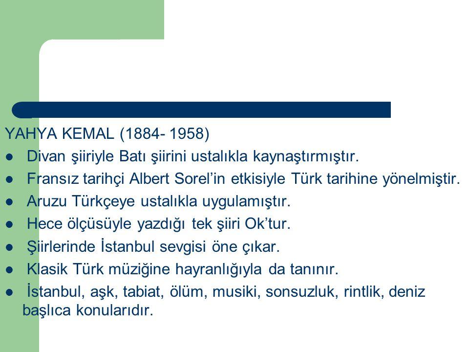YAHYA KEMAL (1884- 1958) Divan şiiriyle Batı şiirini ustalıkla kaynaştırmıştır. Fransız tarihçi Albert Sorel'in etkisiyle Türk tarihine yönelmiştir. A