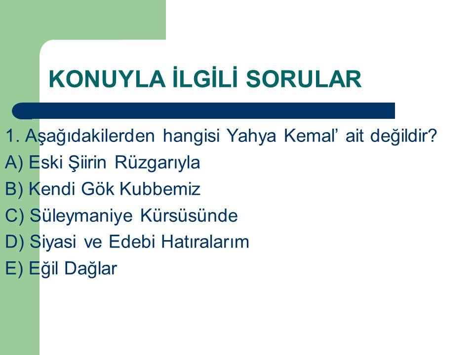 KONUYLA İLGİLİ SORULAR 1. Aşağıdakilerden hangisi Yahya Kemal' ait değildir? A) Eski Şiirin Rüzgarıyla B) Kendi Gök Kubbemiz C) Süleymaniye Kürsüsünde