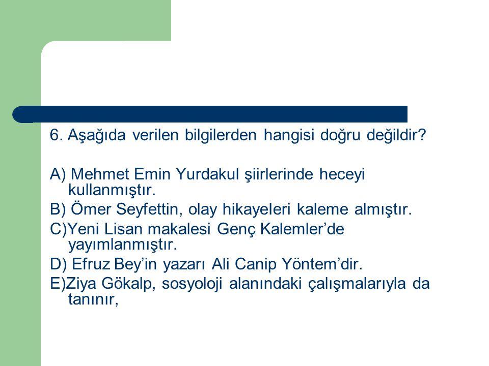 6. Aşağıda verilen bilgilerden hangisi doğru değildir? A) Mehmet Emin Yurdakul şiirlerinde heceyi kullanmıştır. B) Ömer Seyfettin, olay hikayeIeri kal
