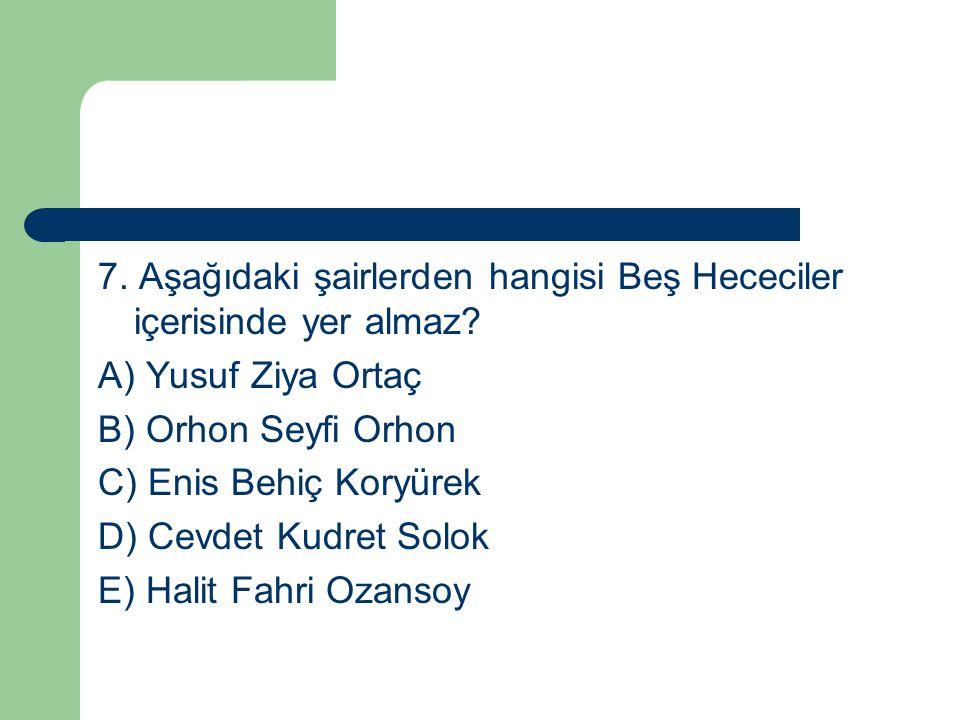 7. Aşağıdaki şairlerden hangisi Beş Hececiler içerisinde yer almaz? A) Yusuf Ziya Ortaç B) Orhon Seyfi Orhon C) Enis Behiç Koryürek D) Cevdet Kudret S