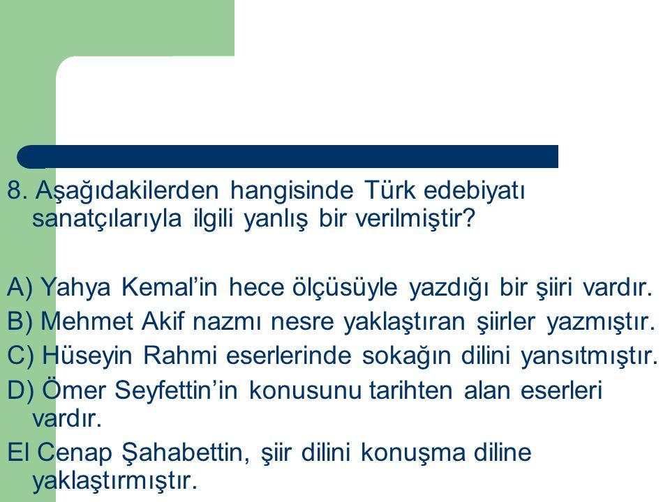 8. Aşağıdakilerden hangisinde Türk edebiyatı sanatçılarıyla ilgili yanlış bir verilmiştir? A) Yahya Kemal'in hece ölçüsüyle yazdığı bir şiiri vardır.
