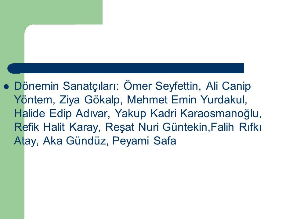 Dönemin Sanatçıları: Ömer Seyfettin, Ali Canip Yöntem, Ziya Gökalp, Mehmet Emin Yurdakul, Halide Edip Adıvar, Yakup Kadri Karaosmanoğlu, Refik Halit K