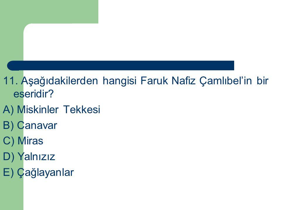 11. Aşağıdakilerden hangisi Faruk Nafiz Çamlıbel'in bir eseridir? A) Miskinler Tekkesi B) Canavar C) Miras D) Yalnızız E) Çağlayanlar