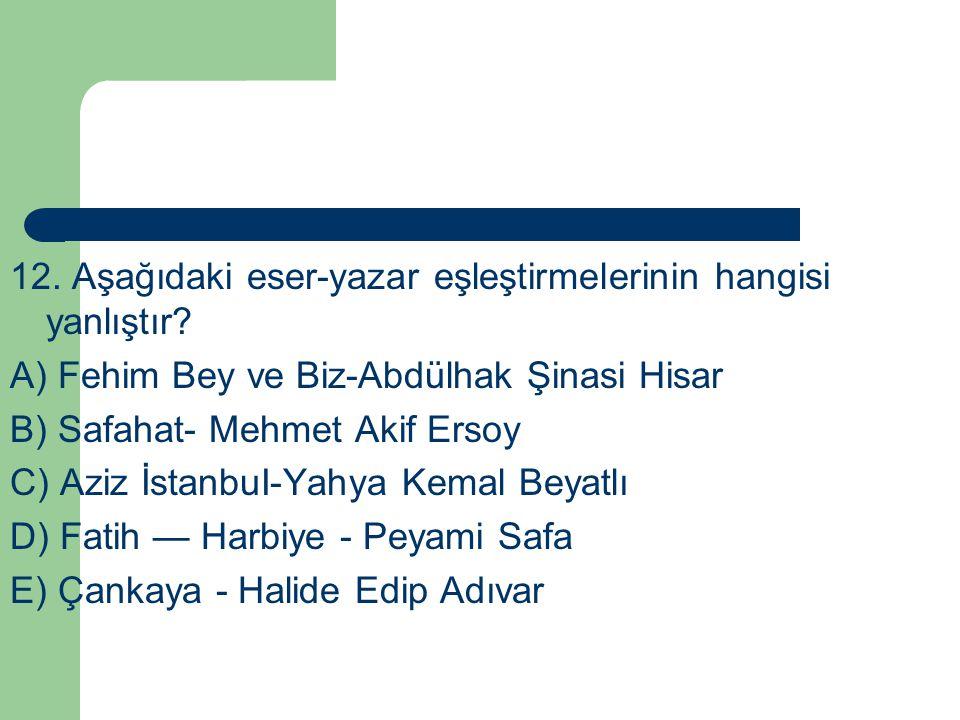 12. Aşağıdaki eser-yazar eşleştirmelerinin hangisi yanlıştır? A) Fehim Bey ve Biz-Abdülhak Şinasi Hisar B) Safahat- Mehmet Akif Ersoy C) Aziz İstanbuI