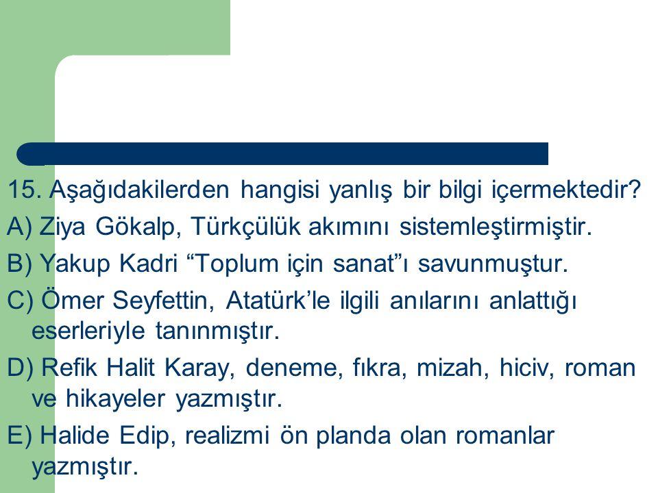 """15. Aşağıdakilerden hangisi yanlış bir bilgi içermektedir? A) Ziya Gökalp, Türkçülük akımını sistemleştirmiştir. B) Yakup Kadri """"Toplum için sanat""""ı s"""