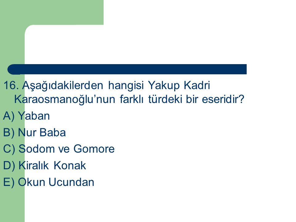 16. Aşağıdakilerden hangisi Yakup Kadri Karaosmanoğlu'nun farklı türdeki bir eseridir? A) Yaban B) Nur Baba C) Sodom ve Gomore D) Kiralık Konak E) Oku