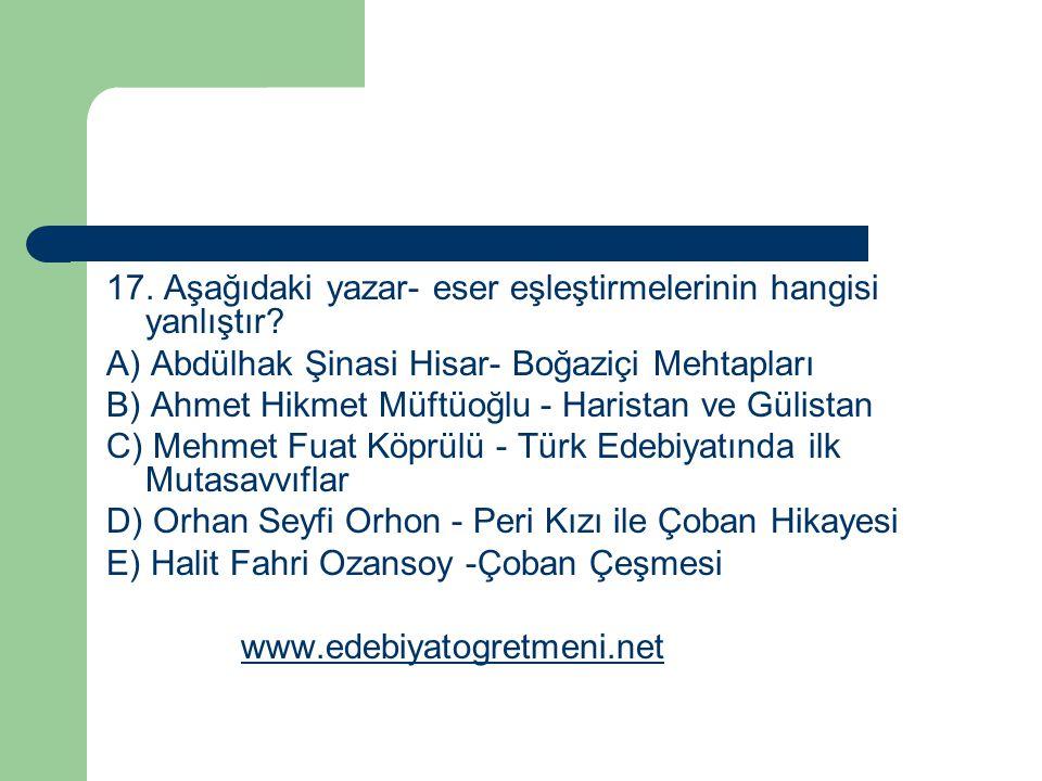 17. Aşağıdaki yazar- eser eşleştirmelerinin hangisi yanlıştır? A) Abdülhak Şinasi Hisar- Boğaziçi Mehtapları B) Ahmet Hikmet Müftüoğlu - Haristan ve G