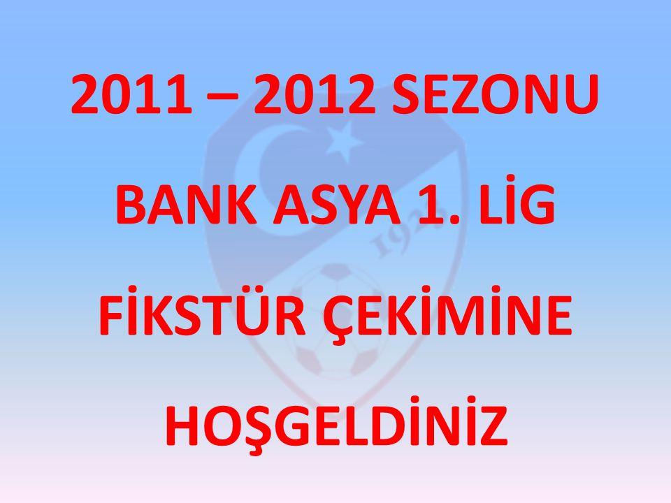 2011 – 2012 SEZONU BANK ASYA 1. LİG FİKSTÜR ÇEKİMİNE HOŞGELDİNİZ