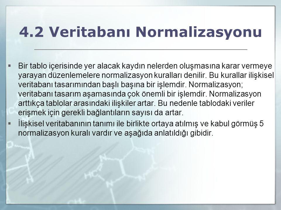 4.2 Veritabanı Normalizasyonu  Bir tablo içerisinde yer alacak kaydın nelerden oluşmasına karar vermeye yarayan düzenlemelere normalizasyon kuralları