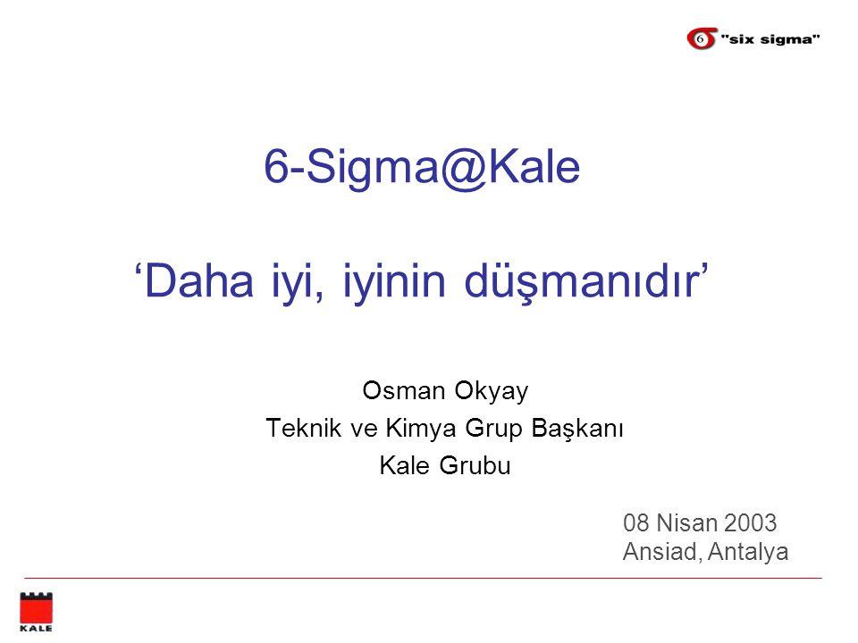 6-Sigma@Kale 'Daha iyi, iyinin düşmanıdır' Osman Okyay Teknik ve Kimya Grup Başkanı Kale Grubu 08 Nisan 2003 Ansiad, Antalya