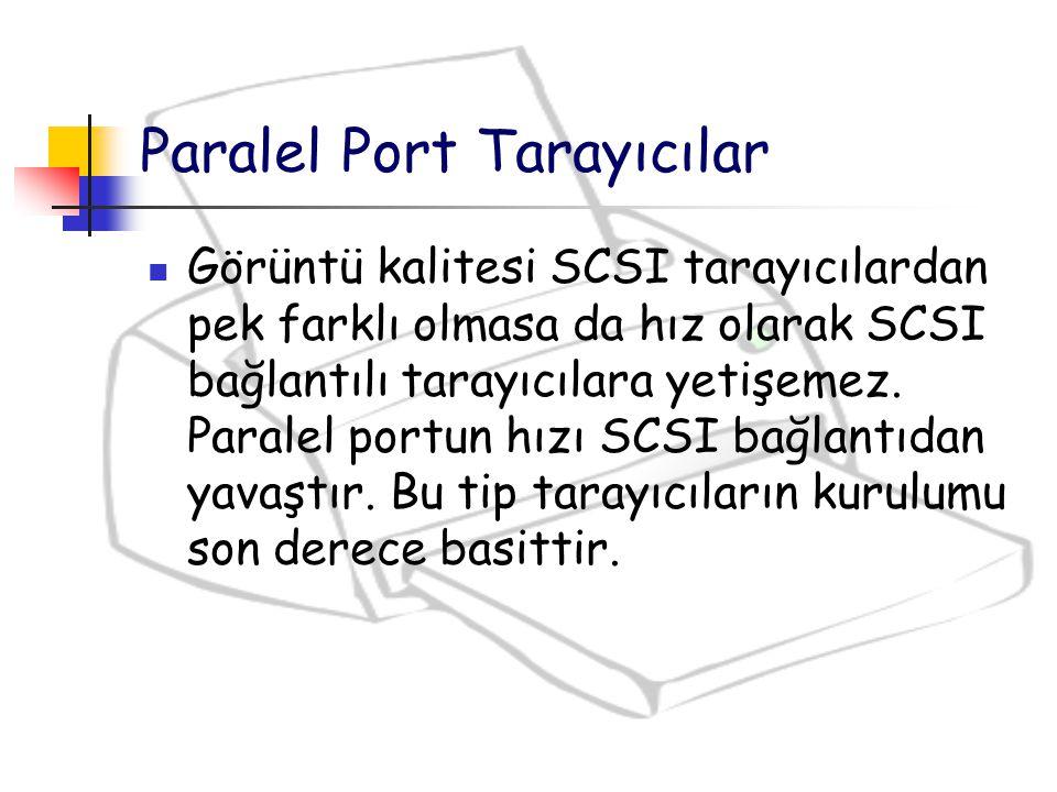 Görüntü kalitesi SCSI tarayıcılardan pek farklı olmasa da hız olarak SCSI bağlantılı tarayıcılara yetişemez. Paralel portun hızı SCSI bağlantıdan yava
