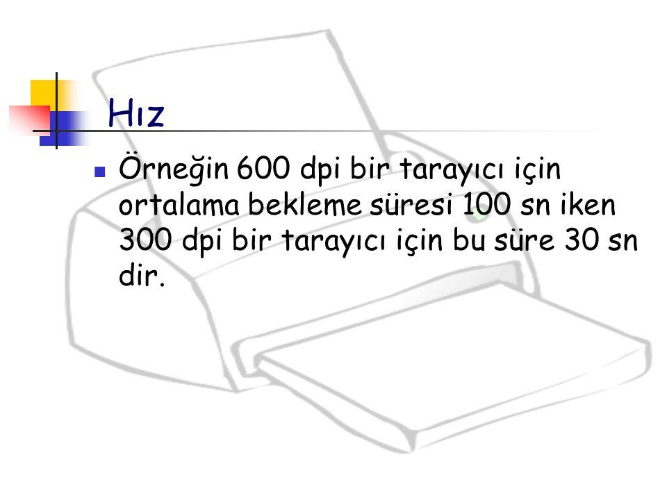 Örneğin 600 dpi bir tarayıcı için ortalama bekleme süresi 100 sn iken 300 dpi bir tarayıcı için bu süre 30 sn dir. Hız