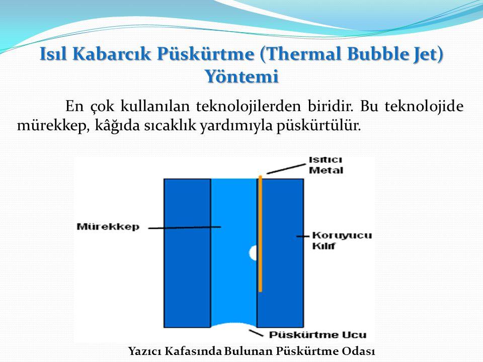 Isıl Kabarcık Püskürtme (Thermal Bubble Jet) Yöntemi En çok kullanılan teknolojilerden biridir. Bu teknolojide mürekkep, kâğıda sıcaklık yardımıyla pü