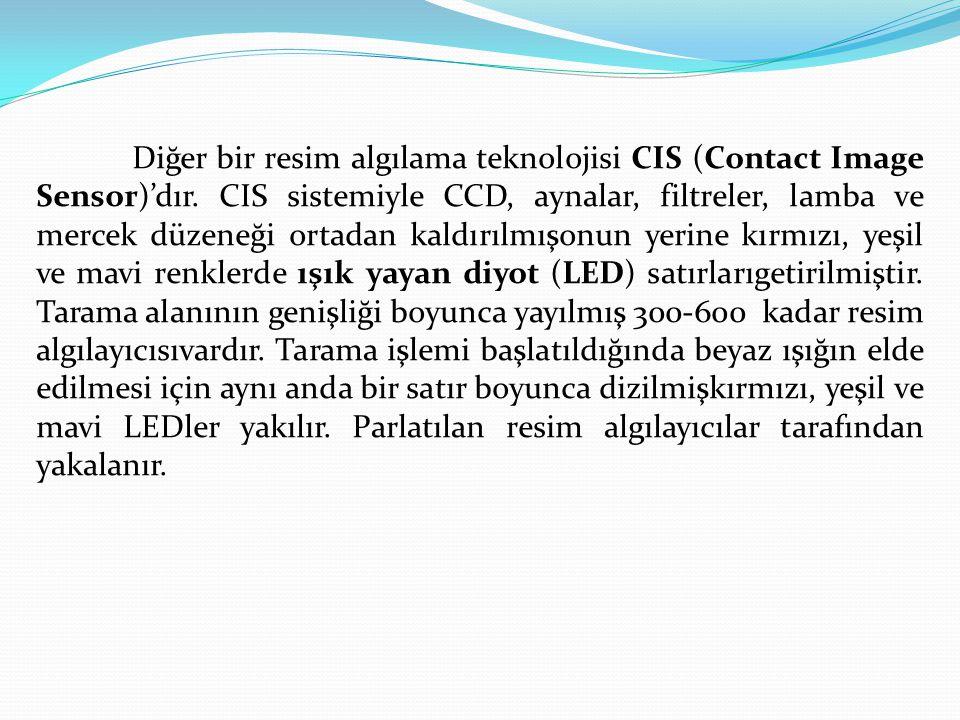 Diğer bir resim algılama teknolojisi CIS (Contact Image Sensor)'dır. CIS sistemiyle CCD, aynalar, filtreler, lamba ve mercek düzeneği ortadan kaldırıl